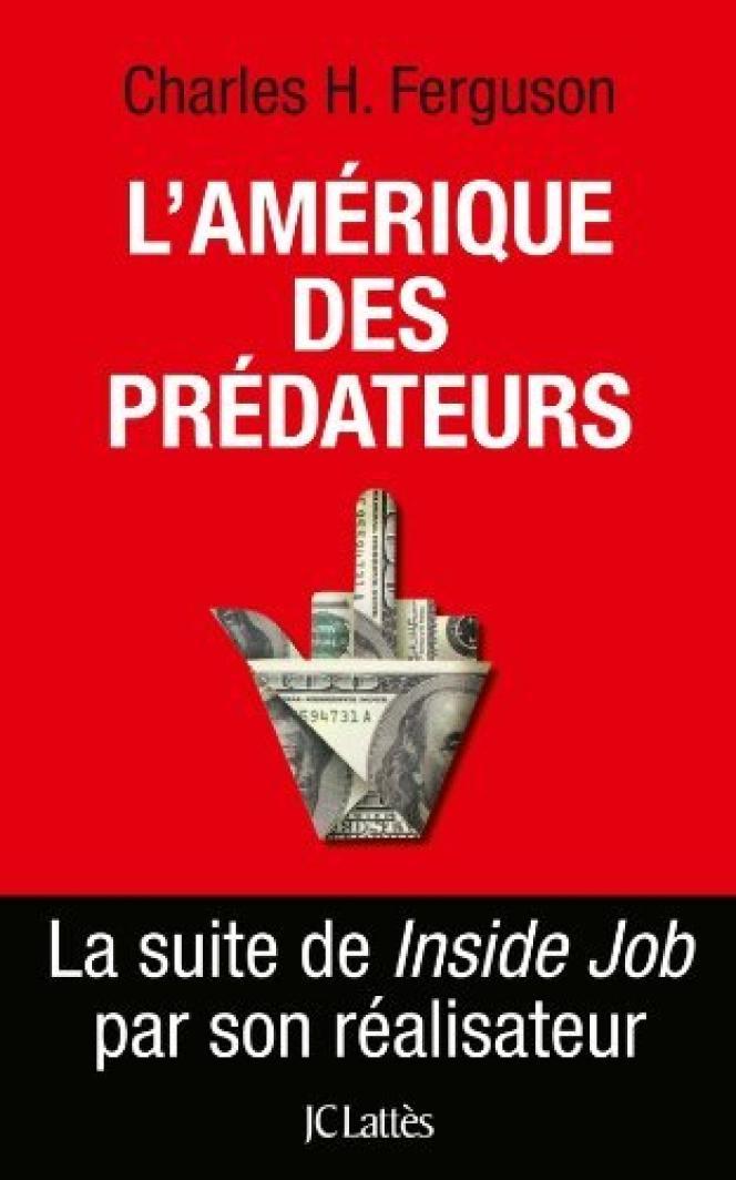 L'Amérique des prédateurs, de Charles H. Ferguson. JC Lattès, 474 pages, 22 euros.
