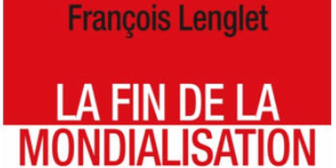 La Fin de la mondialisation François Lenglet Fayard, 264 pages, 15 euros.