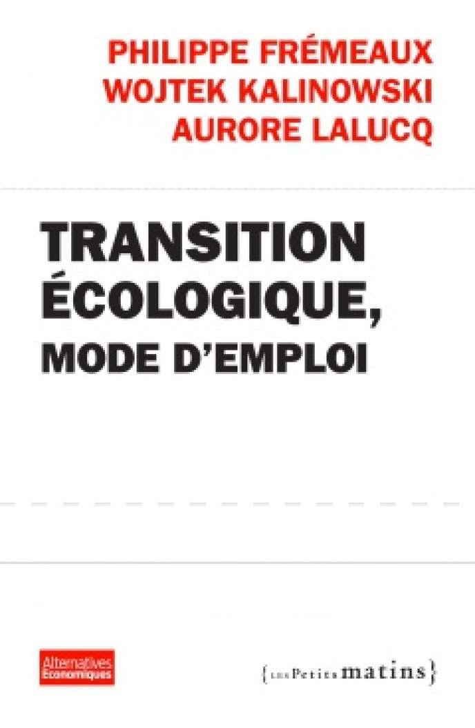 Transition écologique, mode d'emploi, de Philippe Frémeaux, Wojtek Kalinowski et Aurore Lalucq. Alternatives économiques, Les Petits matins, 260 pages, 12 euros.