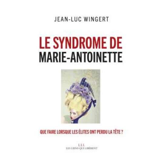"""""""Le syndrome de Marie-Antoinette. Que faire quand les élites ont perdu la tête ?"""" de Jean-Luc Wingert (Les Liens qui Libèrent, 224 pages, 18 euros)."""