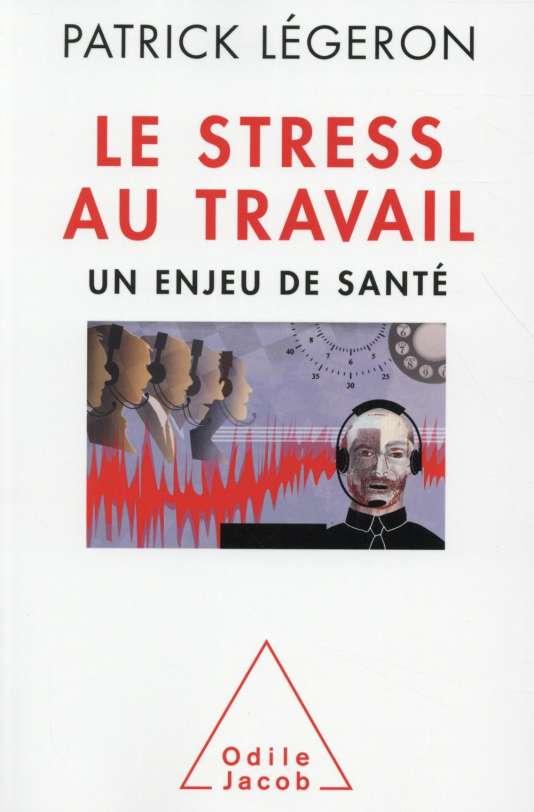 """""""Le stress au travail. Un enjeu de santé"""", de Patrick Légeron (Odile Jacob, 2015, 400 pages, 23,90 euros)."""