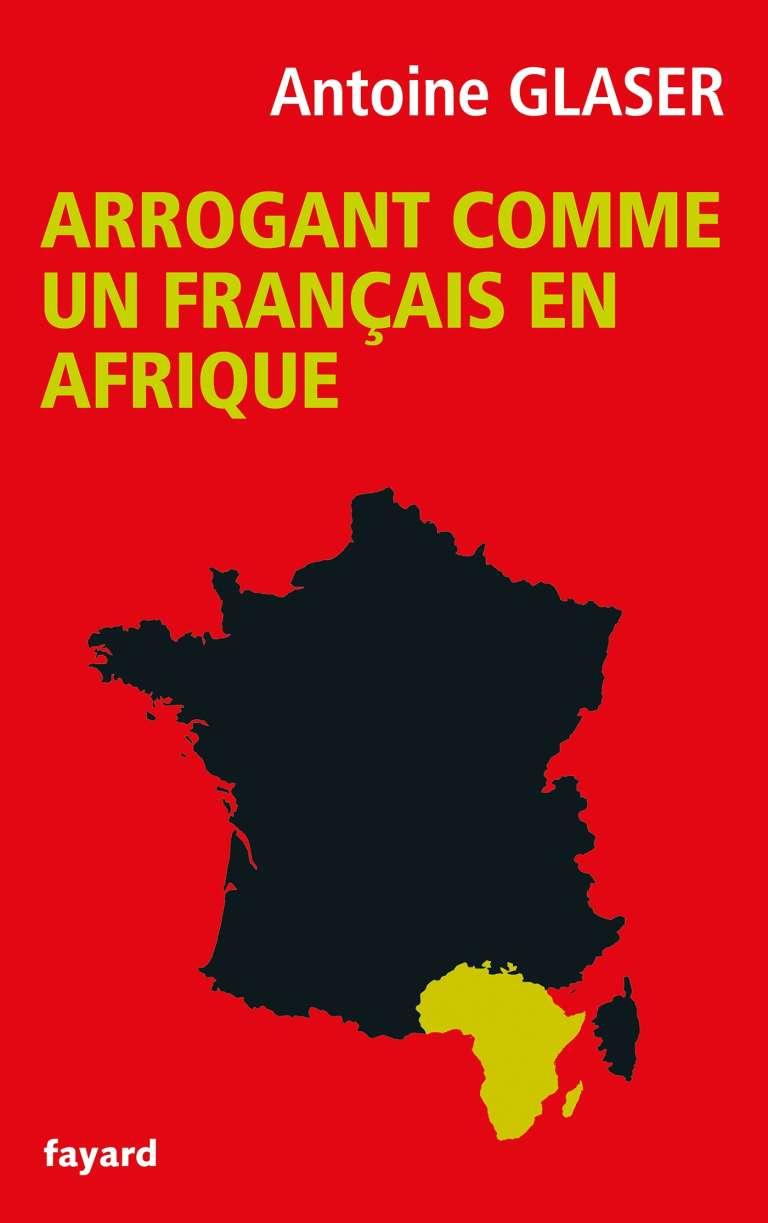 «Arrogant comme un Français en Afrique», par Antoine Glaser, éditions Fayard, 192 pages, 17 euros.