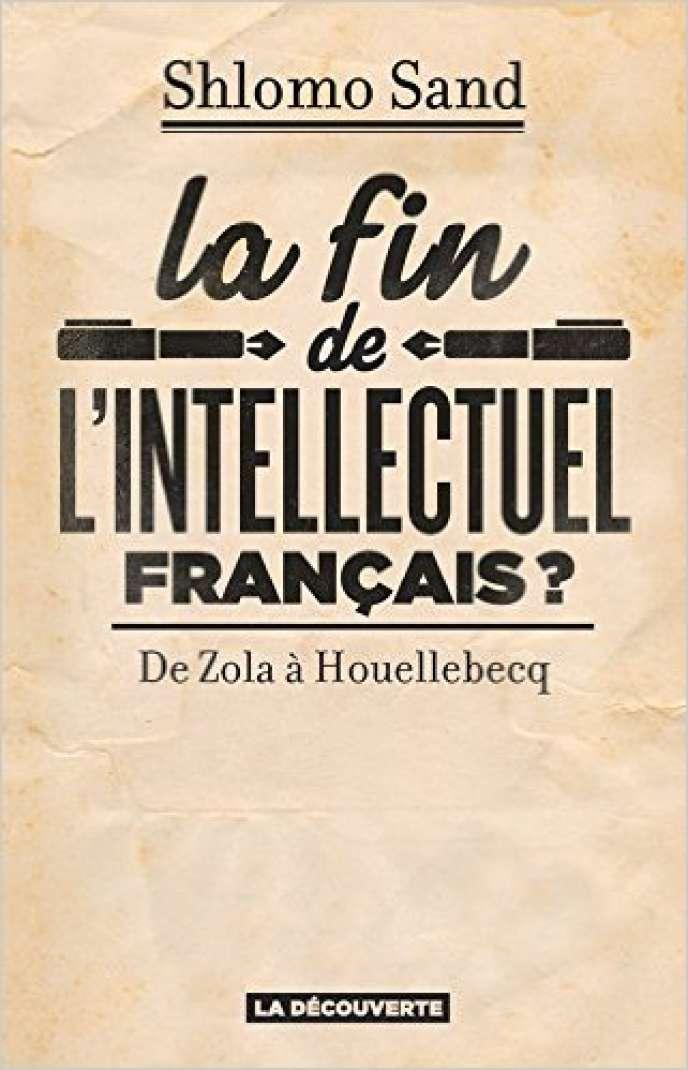 «La Fin de l'intellectuel français ? De Zola à Houellebecq», de Shlomo Sand. La Découverte, 275 pages, 21 euros.