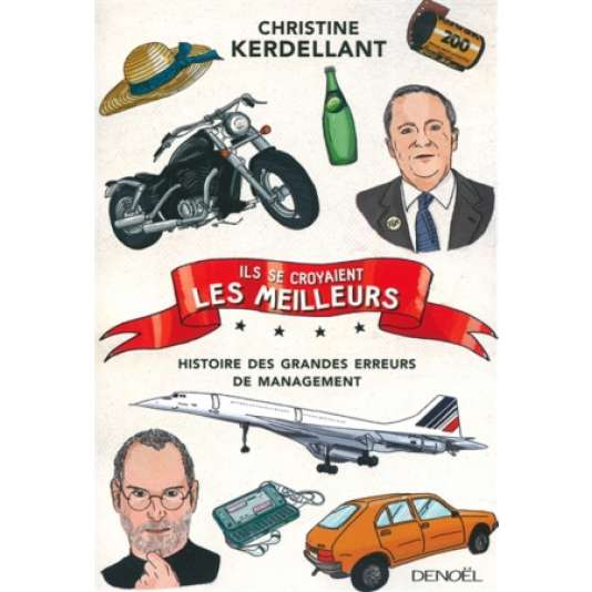 """""""Ils se croyaient les meilleurs. Histoires des grandes erreurs de management"""", de Christine Kerdellant (Denoël, 528 pages, 21,50 euros)."""