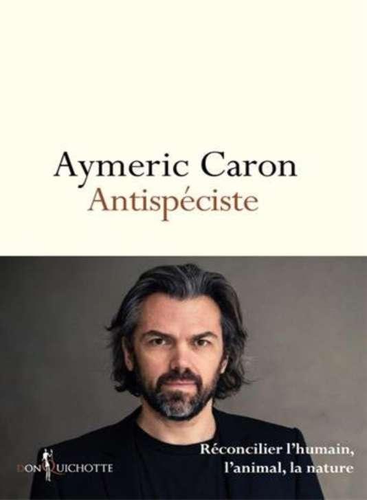 """""""Antispéciste"""", d'Aymeric Caron, Don Quichotte, 480 pages, 20,90 euros."""