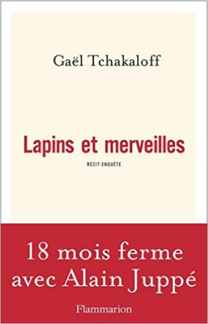«Lapins et merveilles - 18 mois ferme avec Alain Juppé», de Gaël Tchakaloff (Flammarion, 267 pages, 19 euros).
