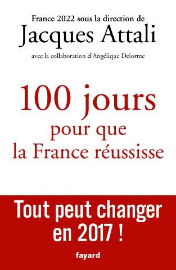 «100 jours pour que la France réussisse.Tout peut changer en 2017 !», de Jacques Attali (avec la collaboration d'Angélique Delorme). Fayard, 304 pages, 20 euros.