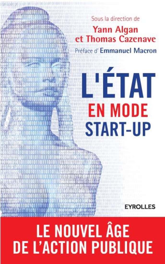 «L'Etat en mode start-up», sous la direction de Yann Algan et Thomas Cazenave, préface d'Emmanuel Macron, Eyrolles, 232 pages, 17euros.