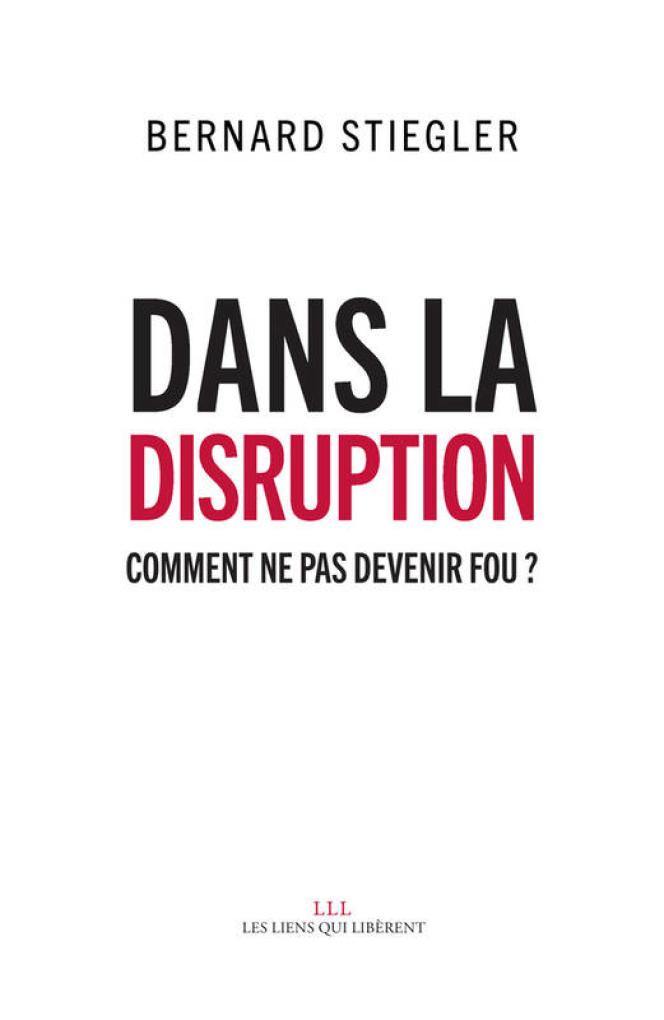 «Dans la disruption, comment ne pas devenir fou ?», Bernard Stiegler (Les Liens qui Libèrent, 480 pages, 24 euros).