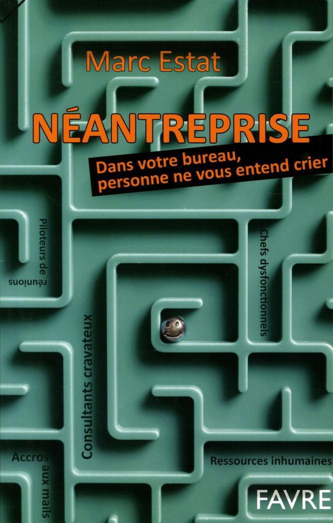 « Néantreprise. Dans votre bureau, personne ne vous entend crier », de Marc Estat (Editions Favre, 304 pages, 20 euros).