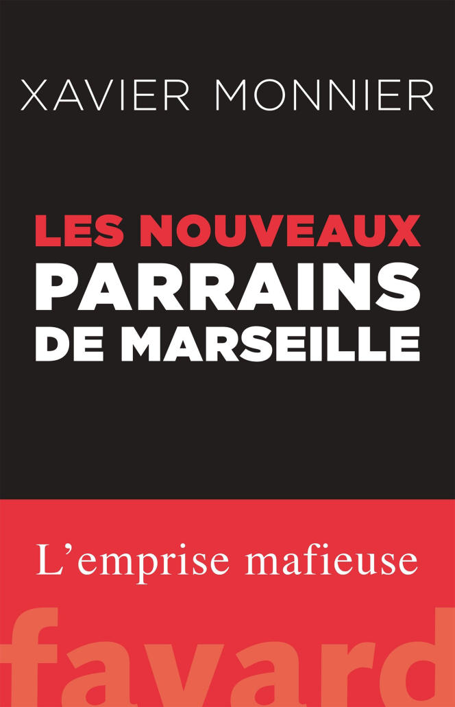 «Les Nouveaux Parrains de Marseille», de Xavier Monnier. Editions Fayard, 23euros, 384 pages.