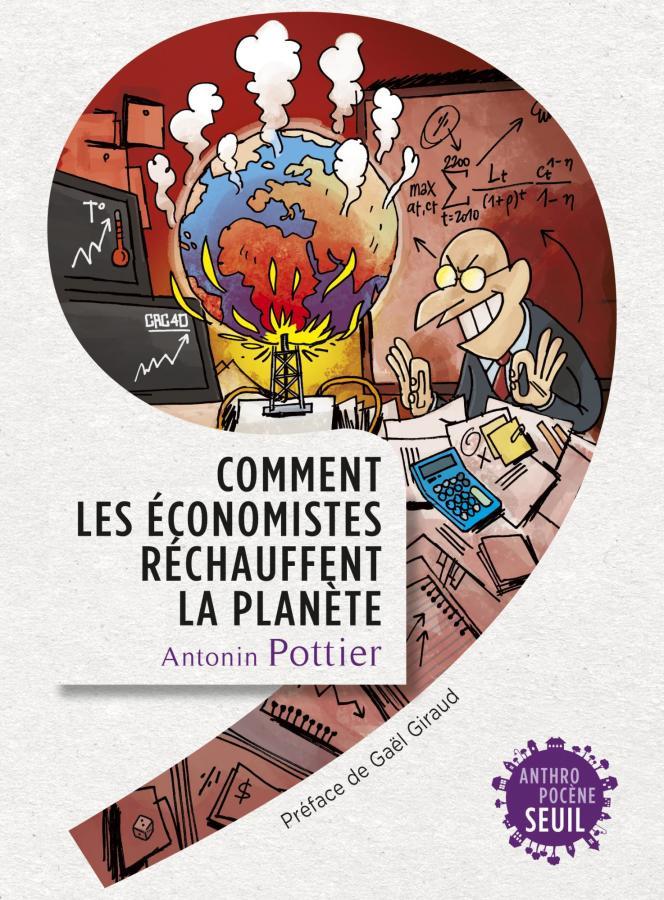 «Comment les économistes réchauffent la planète« (Seuil, coll. «Anthropocène», 336 p., 18 €), d'Antonin Pottier.