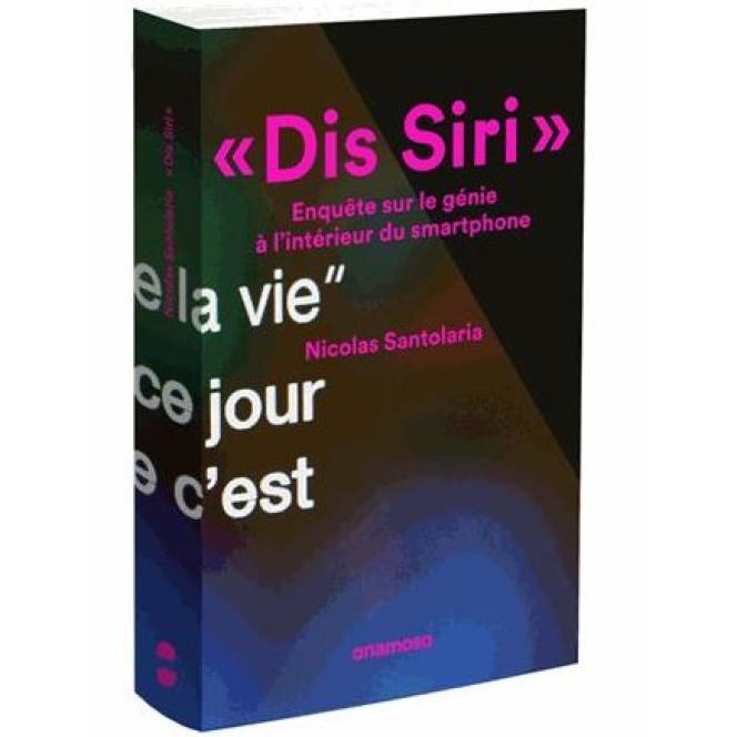 « Dis Siri ». Enquête sur le génie à l'intérieur du smartphone, par Nicolas Santolaria. Anamosa, 311 pages, 18,50 euros.