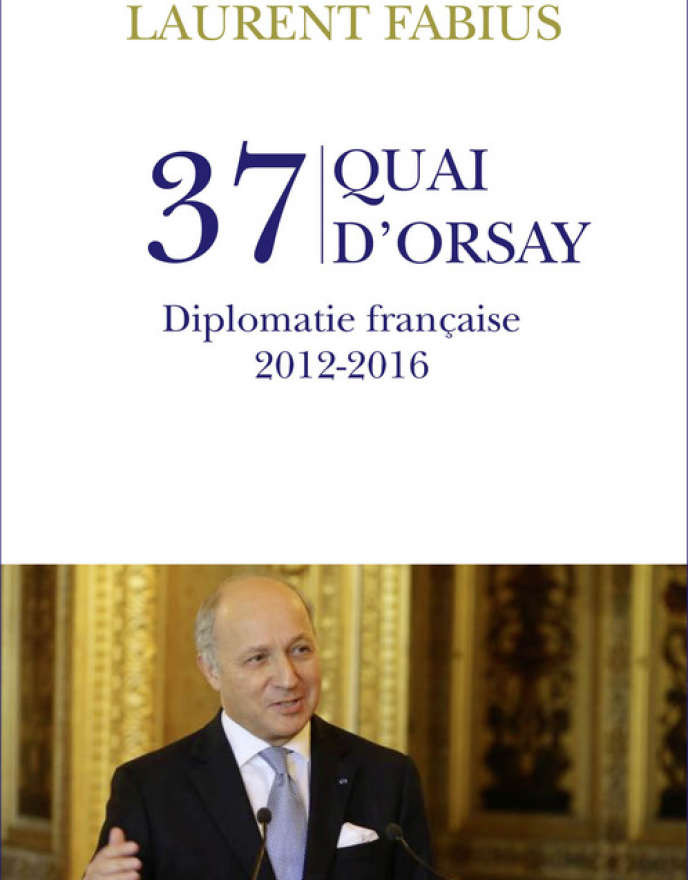 «37 quai d'Orsay. Diplomatie française 2012-2016», de Laurent Fabius. Plon, 200 pages, 17,90euros.