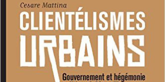 «Clientélismes urbains. Gouvernement et hégémonie politique à Marseille», de Cesare Mattina. Presses de Sciences Po, 430 pages, 29 euros.