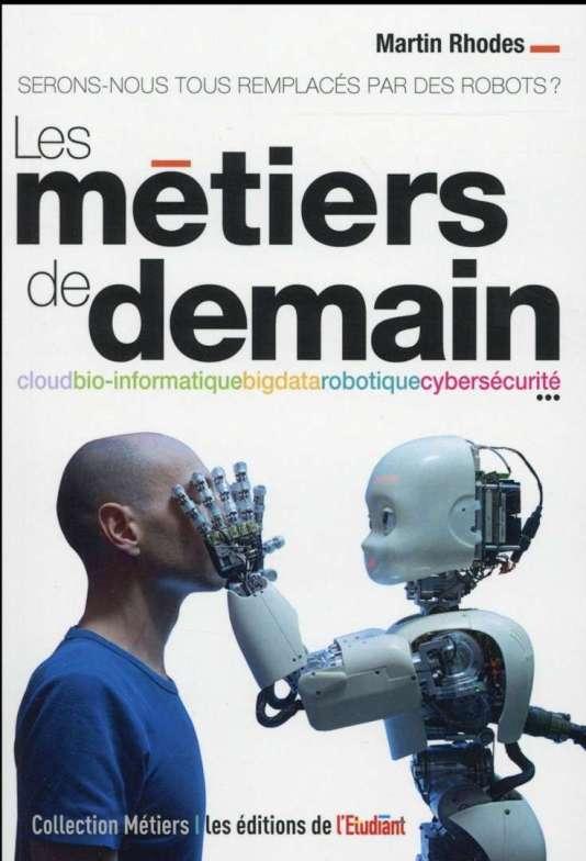 « Les Métiers de demain. Serons-nous tous remplacés par des robots ? », de Martin Rhodes. Les éditions de l'Etudiant, 2016, 160 pages, 14,90 euros.