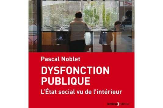 «Dysfonction publique», de Pascal Noblet (Lemieux éditeur, 320 pages, 18euros).
