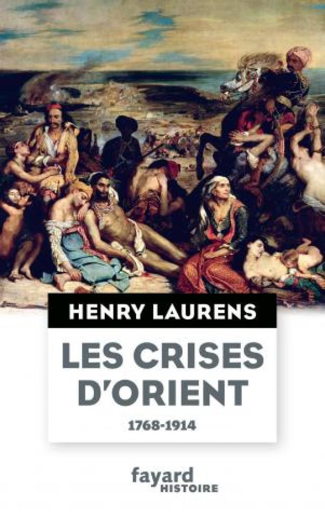 « Les Crises d'Orient, 1768-1914 », par Henry Laurens, Fayard Histoire, 383 pages, 19 euros.