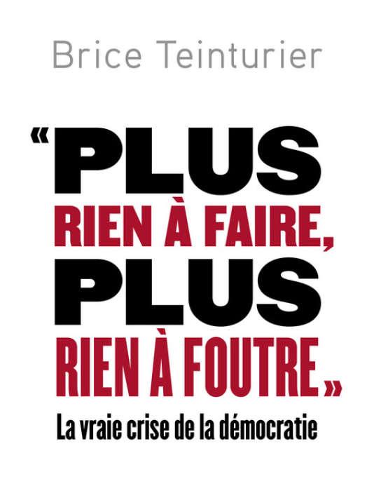 « Plus rien à faire, plus rien à foutre, la vraie crise de la démocratie », de Brice Teinturier, Ed. Robert Laffont, 198 pages, 18 €.