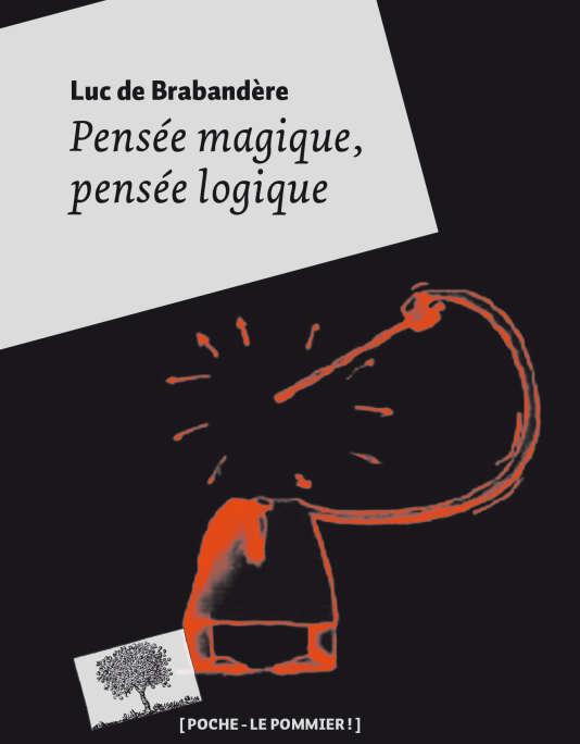 « Pensée magique, pensée logique. Petite philosophie de la créativité », de Luc de Brabandere, éd. Poche-Le Pommier, 238 pages, 9 euros (réédition « poche » mise à jour).