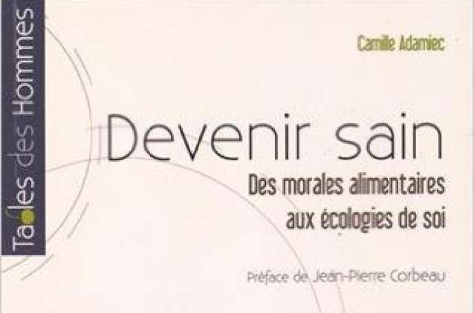 «Devenir sain. Des morales alimentaires aux écologies de soi», de Camille Adamiec (coédition Presses universitaires de Rennes, 2016, 21euros).