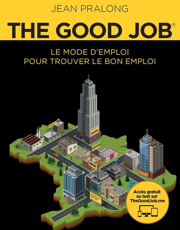 « The Good Job. Le mode d'emploi pour trouver le bon emploi », de Jean Pralong (Pearson, 2016, 165 pages, 26 euros).