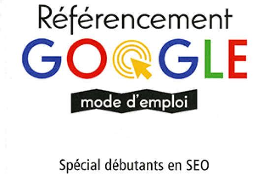 «Référencement Google mode d'emploi», d'Olivier Andrieu (Eyrolles, 240 pages, 15euros).
