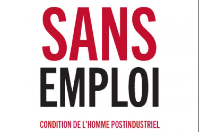 «Sans emploi, condition de l'homme postindustriel», de Raphaël Liogier (Editions Les liens qui libèrent, 224 pages, 18,50 euros).