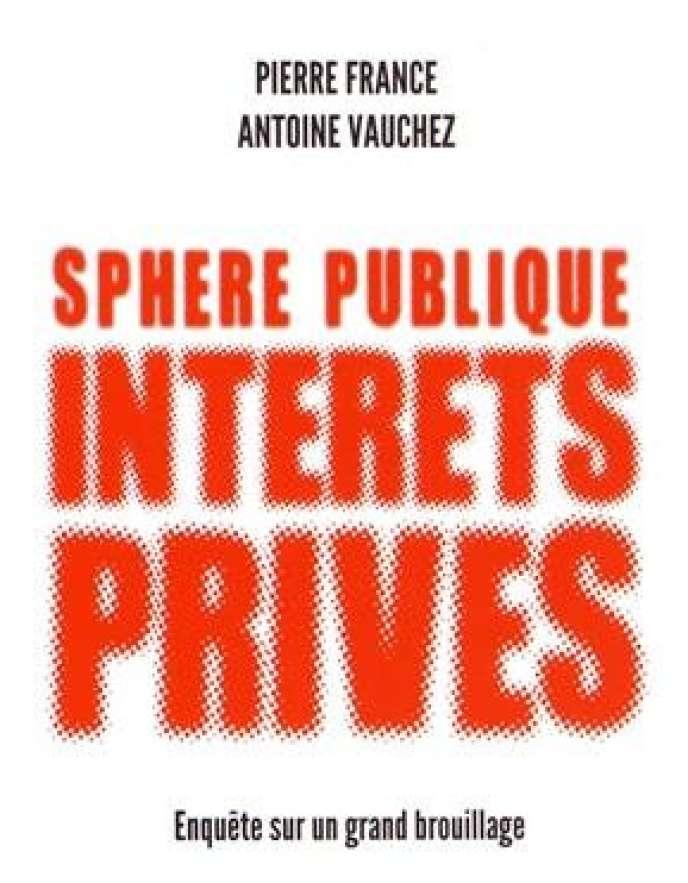 « Sphère publique, intérêts privés. Enquête sur un grand brouillage », de Pierre France et Antoine Vauchez. Les Presses de Sciences Po, 197 pages, 19 euros.