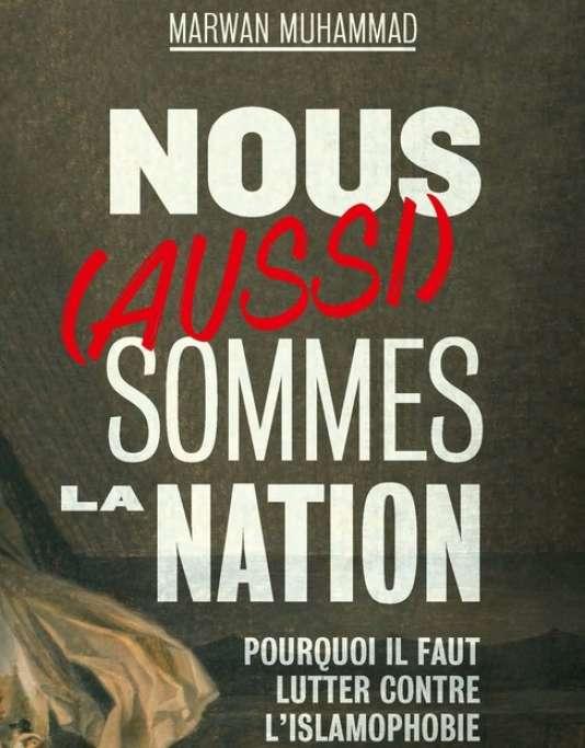 « Nous (aussi) sommes la nation. Pourquoi il faut lutter contre l'islamophobie», de Marwan Muhammad, La Découverte, 248pages, 18euros.