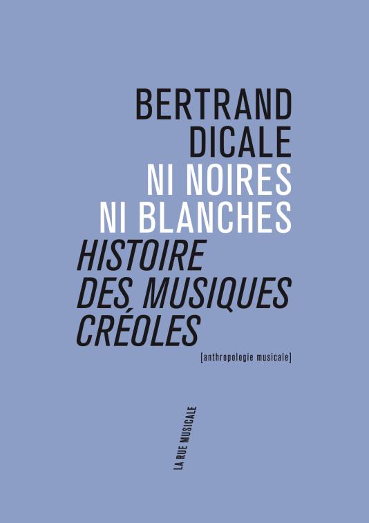 Pochette du livre «Ni noires ni blanches: histoire des musiques créoles», de Bertrand Dicale, aux éditions La Rue musicale.