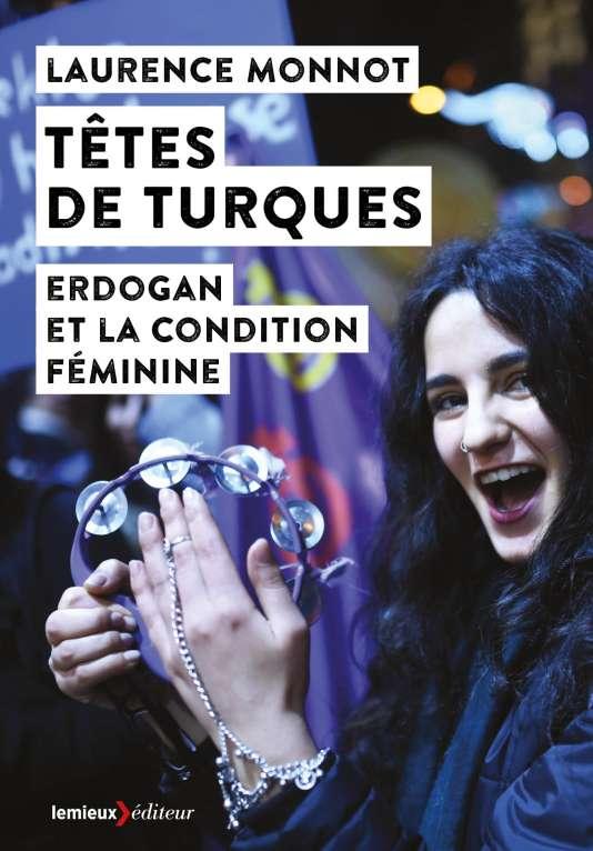 « Têtes de Turques. Erdogan et la condition féminine », de Laurence Monnot. Lemieux éditeur, 302 pages, 16 euros.