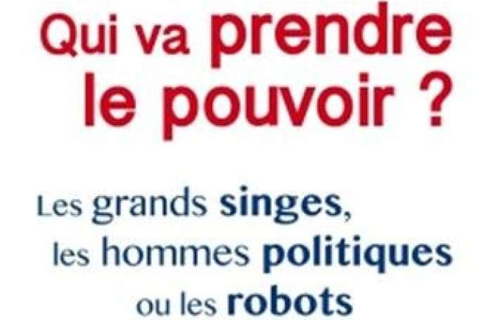 « Qui va prendre le pouvoir ? Les grands singes, les hommes politiques ou les robots », de Pascal Picq. Odile Jacob, 336 pages, 22,90 euros.