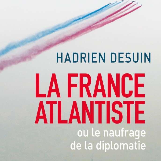 « La France atlantiste ou le naufrage de la diplomatie », Hadrien Desuin, Cerf (avril), 192 pages, 19 euros.