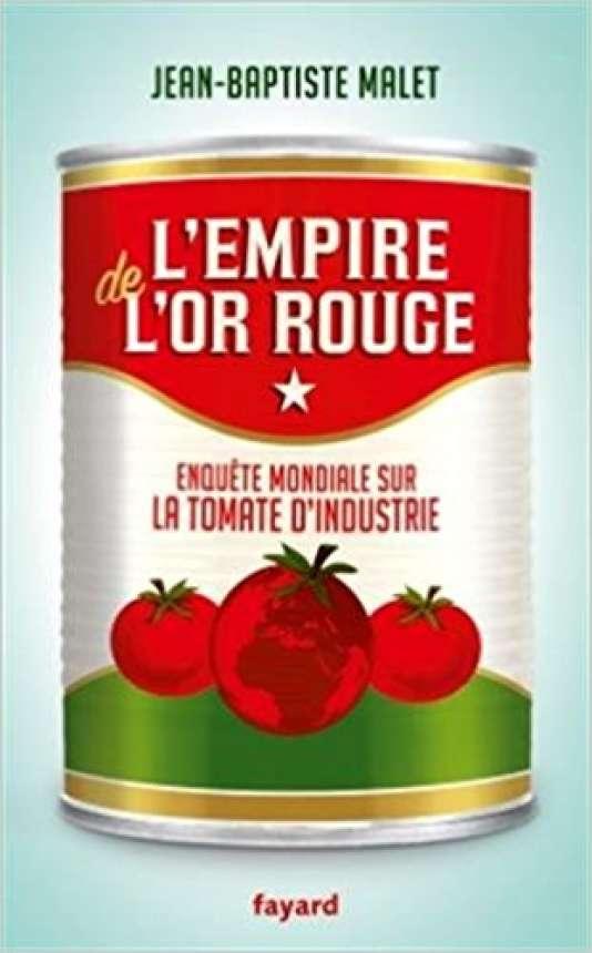 «L'Empire de l'or rouge. Enquête mondiale sur la tomate d'industrie», de Jean-Baptiste Malet, Fayard, 2017, 288 pages, 19euros.