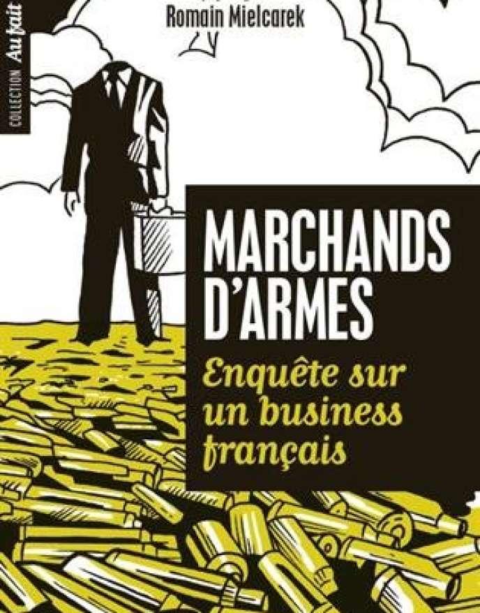 «Marchands d'armes. Enquête sur un business français» , de Romain Mielcarek. Editions Tallandier,112 pages, 13,90 euros.
