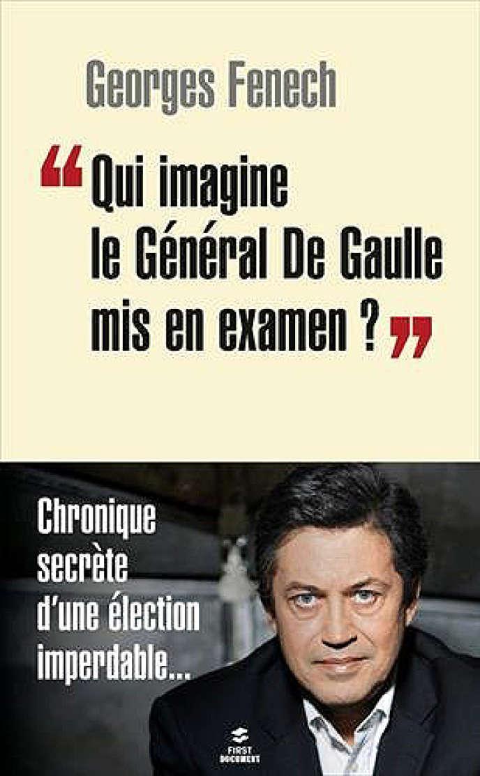 «Qui imagine le général de Gaulle mis en examen?», deGeorges Fenech. Editions First, 224 pages, 15,95euros.