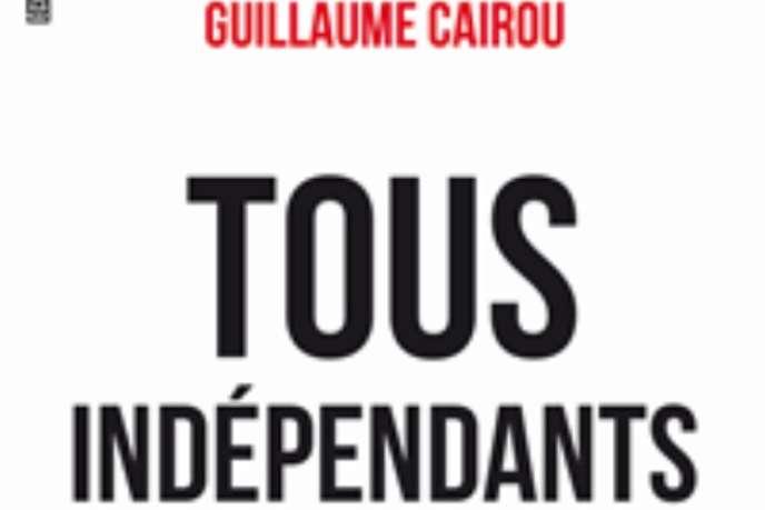 «Tous indépendants, créer un million d'emplois c'est possible !» de Guillaume Cairou (Editions du Cherche Midi, 144 pages, 19 euros).