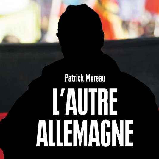 «L'Autre Allemagne, le réveil de l'extrême droite, de Patrick Moreau (Editions Vendémiaire, 296 pages, 22,50 euros)».