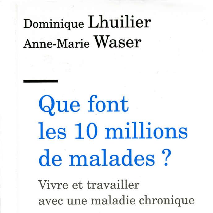 «Que fontles 10millionsde malades? Vivre et travailler avec une maladie chronique»,de Dominique Lhuilier et Anne-Marie Waser (Erès, 2016, 340 pages,18euros).