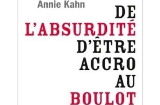 «De L'absurdité d'être accro au boulot. Et autres vérités scientifiquement prouvées sur l'entreprise», d'Annie Kahn, JC Lattès, 300 pages, 18 euros.