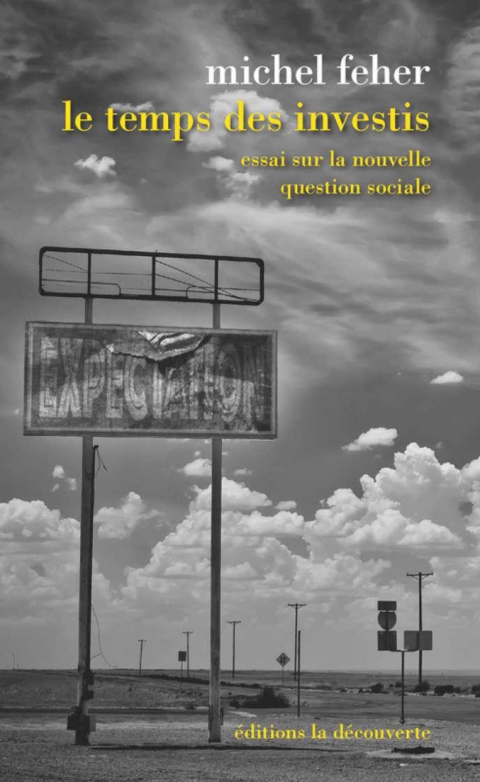 «Le Temps des investis. Essai sur la nouvelle question sociale», de Michel Feher, La Découverte, 192 pages, 17 euros.