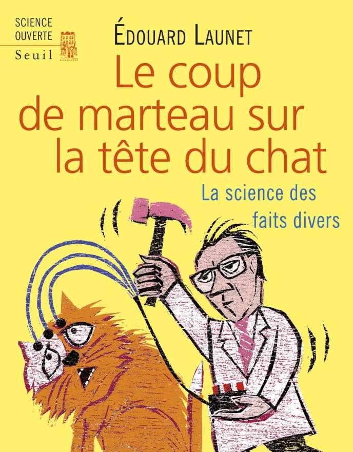 «Le Coup de marteau sur la tête du chat. La science des faits divers«, d'Edouard Launet. Seuil, «Science ouverte», 224 pages, 18 euros.