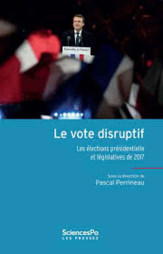 «Le Vote disruptif. Les élections présidentielle et législatives de 2017», sous la direction de Pascal Perrineau, Les Presses de Sciences Po, 448 p., 24,90 €