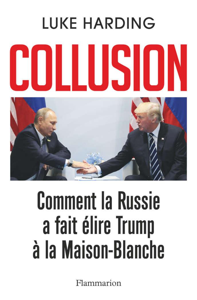 «Collusion. Comment la Russie a fait élire Trump à la Maison-Blanche», de Luke Harding, Flammarion, 350 pages, 21 euros.