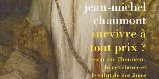 «Survivre à tout prix? Essai sur l'honneur, la résistance et le salut de nos âmes», de Jean-Michel Chaumont, La Découverte, 400 p., 26€.