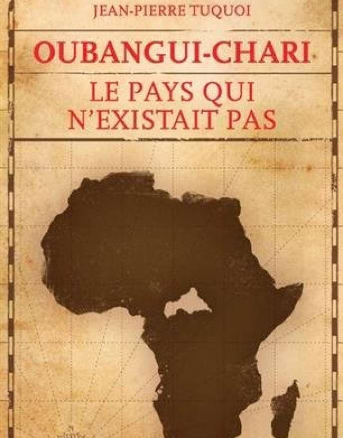 «Oubangui-Chari. Le pays qui n'existait pas», de Jean-Pierre Tuquoi, La Découverte, 272 pages, 21 euros
