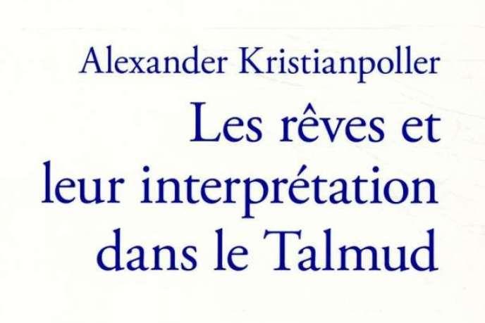 «Les Rêves et leur interprétation dans le Talmud» («Traum und Traumdeutung im Talmud»), d'Alexander Kristianpoller, traduction de l'allemand par Léa Caussarieu, revue et corrigée par René Lévy, Verdier, « Les Dix Paroles », 276 p., 21 €.