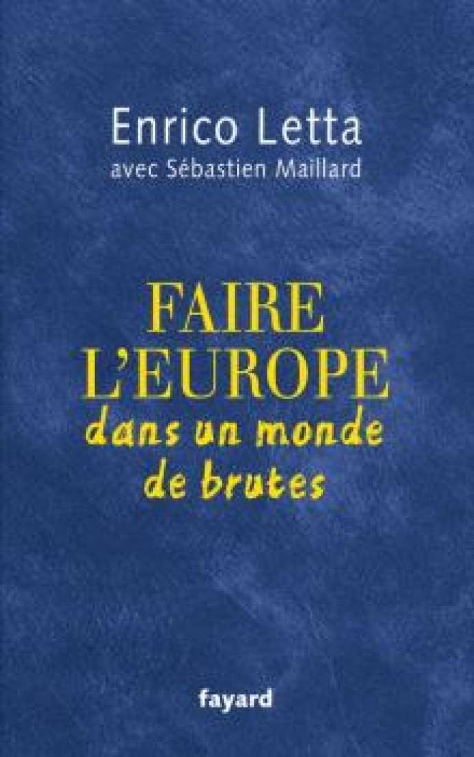 «Faire l'Europe dans un monde de brutes»,d'Enrico Letta, Fayard, 195 pages 17 euros