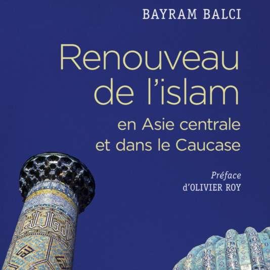 «Renouveau de l'islam en Asie centrale et dans le Caucase», de Bayram Balci, CNRS Editions, 280 pages, 25 euros.